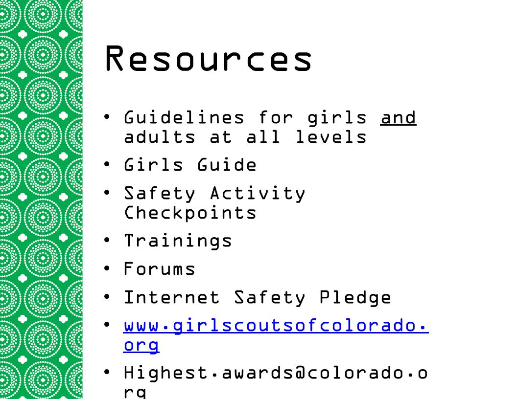 Resources Guidelines for girls and adults at all levels Girls Guide Safety Activity Checkpoints Trainings Forums Internet Safety Pledge www.girlscouts