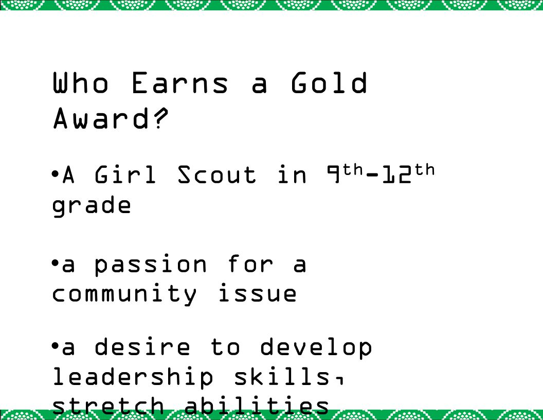 Who Earns a Gold Award? A Girl Scout in 9 th -12 th grade a passion for a community issue a desire to develop leadership skills, stretch abilities dev