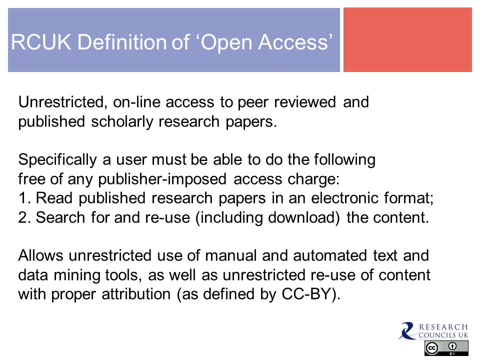 RCUK Definition of Open Access Unrestricted, on-line access to peer reviewed and published scholarly research papers.