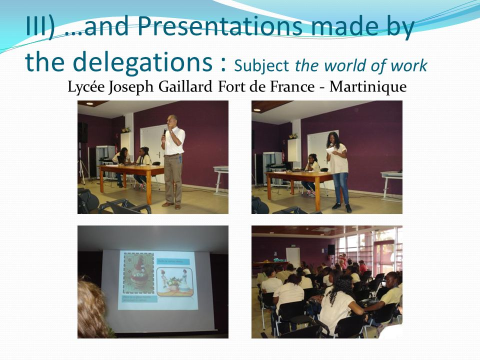 III) …and Presentations made by the delegations : Subject the world of work Lycée Joseph Gaillard Fort de France - Martinique
