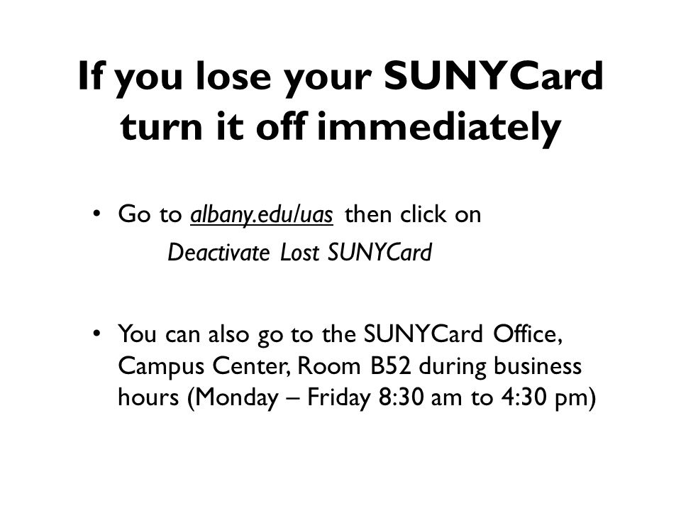 If you lose your SUNYCard turn it off immediately Go to albany.edu/uas then click on Deactivate Lost SUNYCard You can also go to the SUNYCard Office,