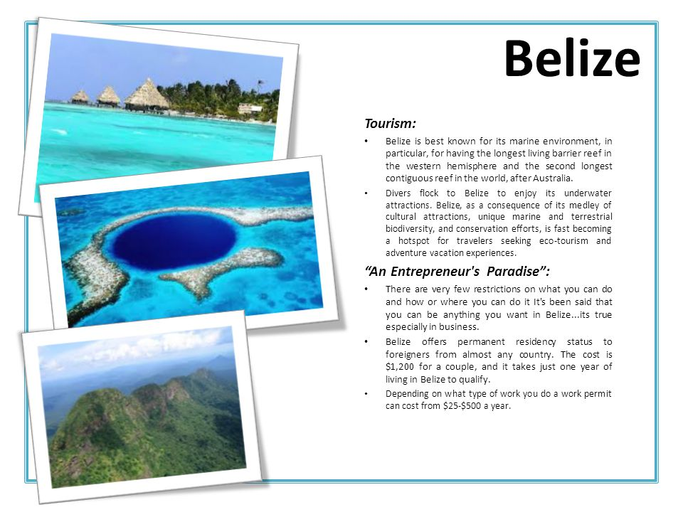 Tourism: Belize is best known for its marine environment, in particular, for having the longest living barrier reef in the western hemisphere and the