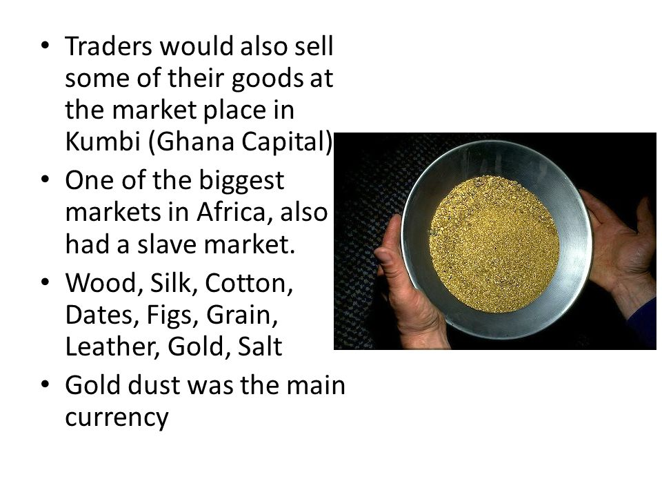 Traders would also sell some of their goods at the market place in Kumbi (Ghana Capital) One of the biggest markets in Africa, also had a slave market
