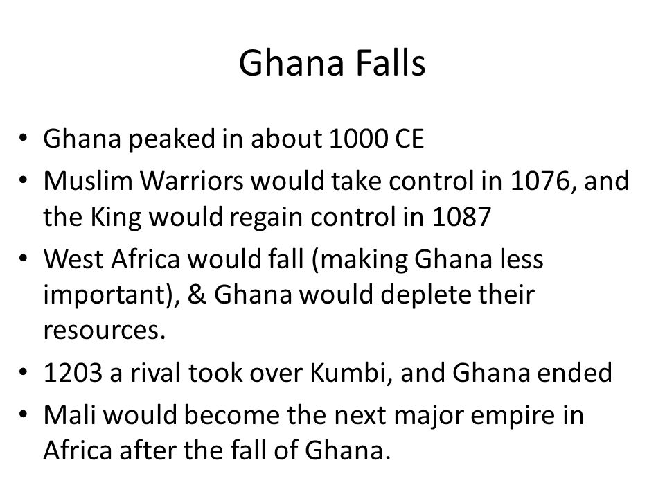 Ghana Falls Ghana peaked in about 1000 CE Muslim Warriors would take control in 1076, and the King would regain control in 1087 West Africa would fall