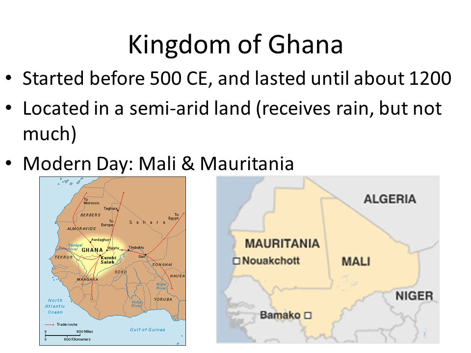 Kingdom of Ghana Started before 500 CE, and lasted until about 1200 Located in a semi-arid land (receives rain, but not much) Modern Day: Mali & Mauri