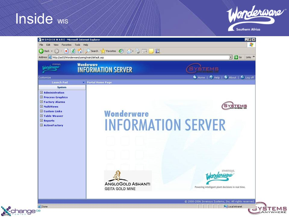 WIS The Neighbourhood Watch WONDERWARE INFORMATION SERVER WIS Large amounts of plant process data are aggregated into highly informative production reports tailored to AngloGold Ashanti corporate requirements Integrated with existing IT infrastructure and web portals WIS has helped connect plant personnel with other non Wonderware data sources so that they can access the entire plant record Individual users at Geita have been assigned different views/areas that they would normally have access to Displays include KPIs Production reports Trends Published InTouch Screens.