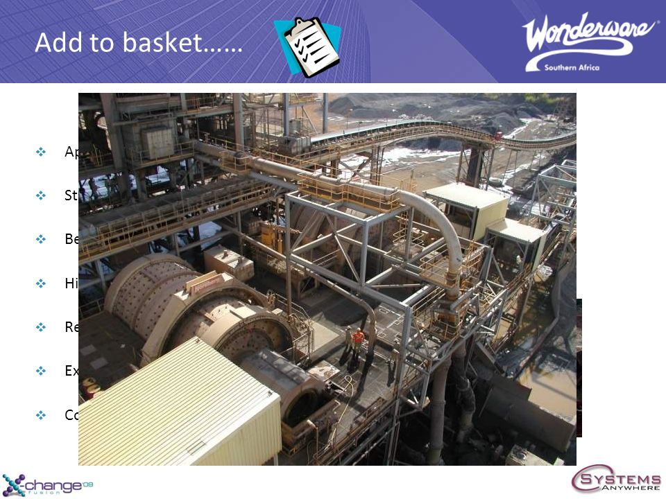 Add to basket…… Apply the corporate standard Standardise control philosophy Better Alarming History of production data Real time and scheduled reporting Expert System to improve production Consistent Maintenance and Support