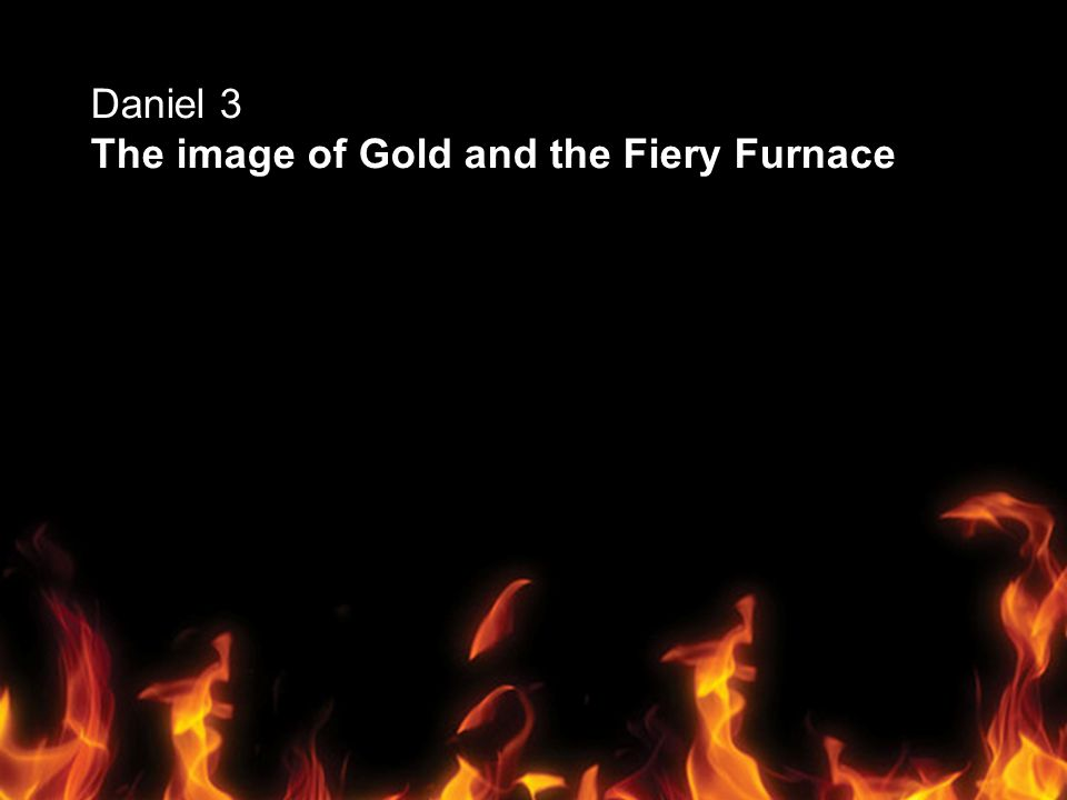Daniel 3 The image of Gold and the Fiery Furnace