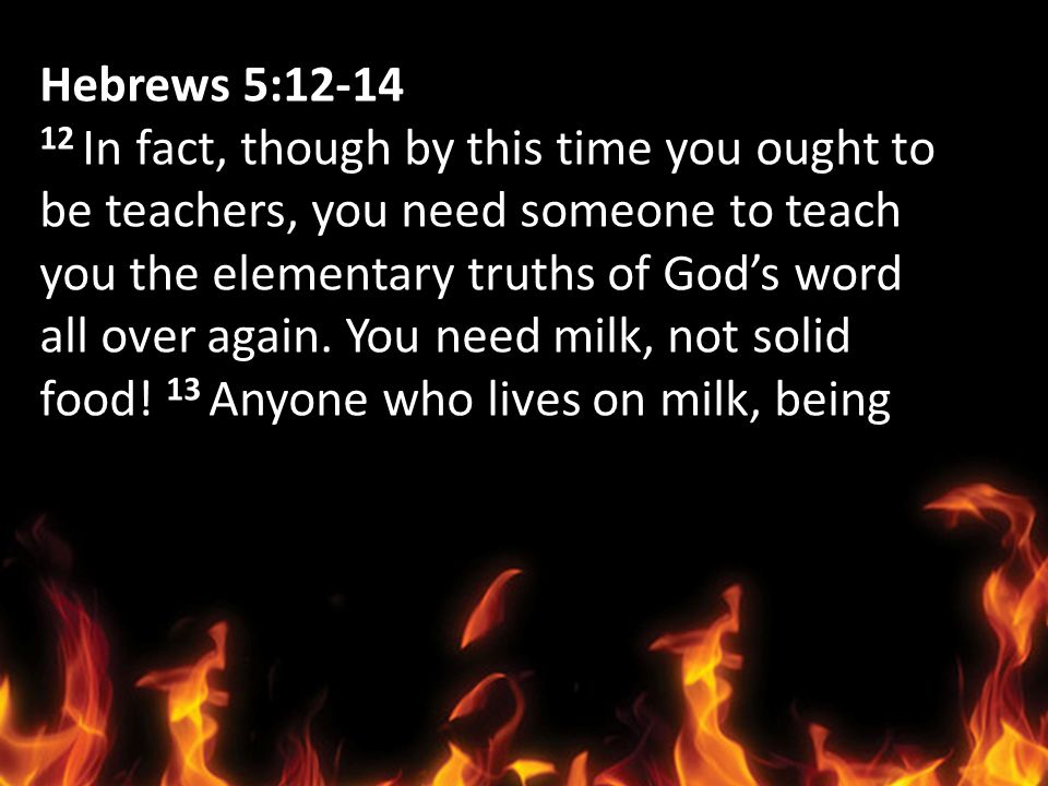 Hebrews 5:12-14 12 In fact, though by this time you ought to be teachers, you need someone to teach you the elementary truths of Gods word all over ag