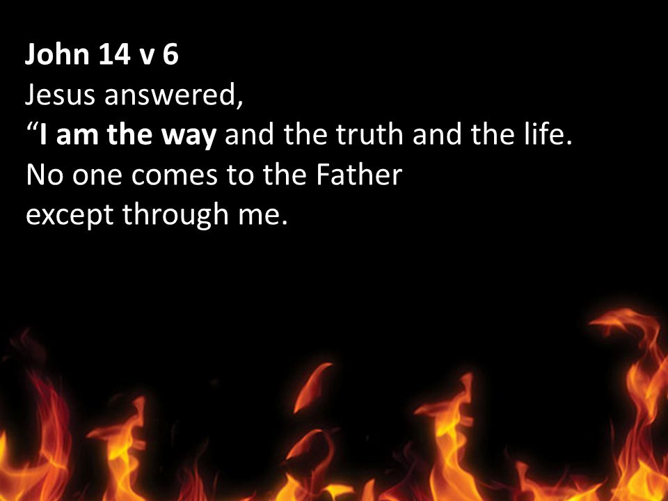 John 14 v 6 Jesus answered, I am the way and the truth and the life. No one comes to the Father except through me.