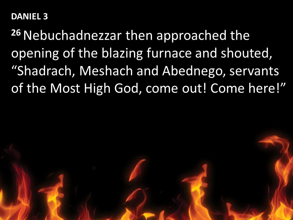 DANIEL 3 26 Nebuchadnezzar then approached the opening of the blazing furnace and shouted, Shadrach, Meshach and Abednego, servants of the Most High G