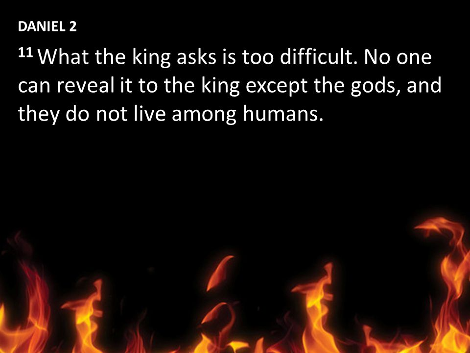 DANIEL 2 11 What the king asks is too difficult. No one can reveal it to the king except the gods, and they do not live among humans.