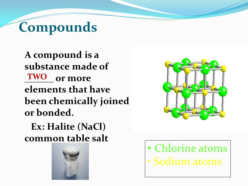 Compounds A compound is a substance made of ______ or more elements that have been chemically joined or bonded.