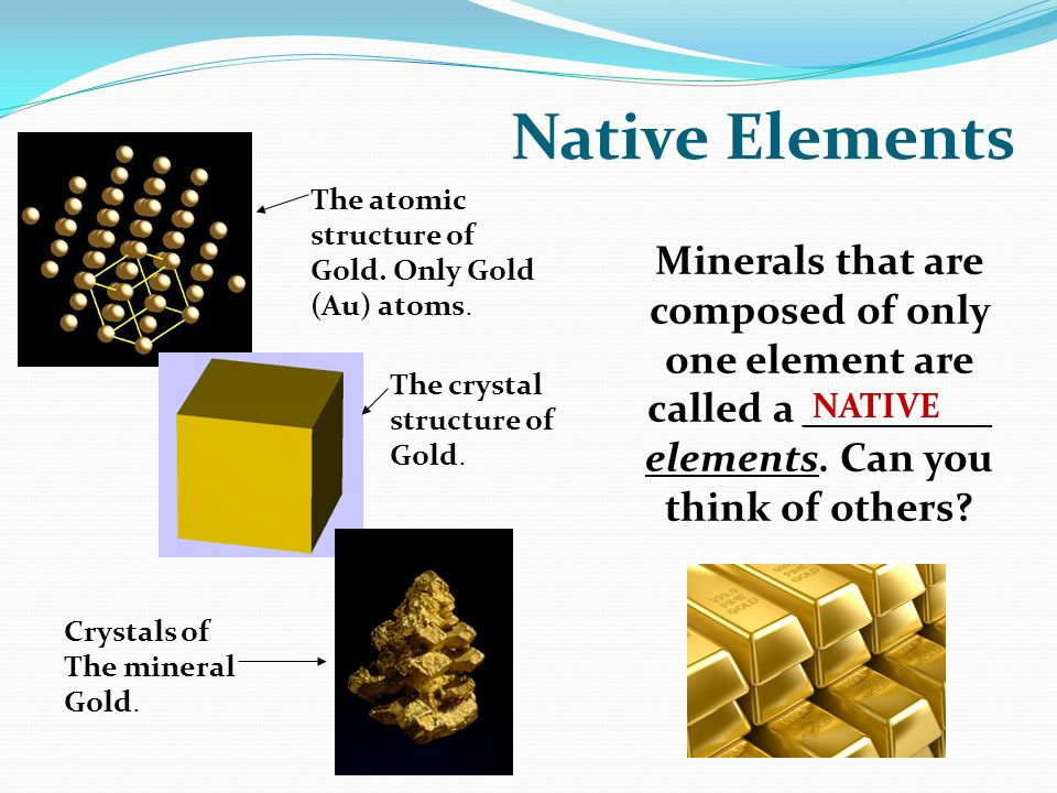 Native Elements Minerals that are composed of only one element are called a _________ elements.