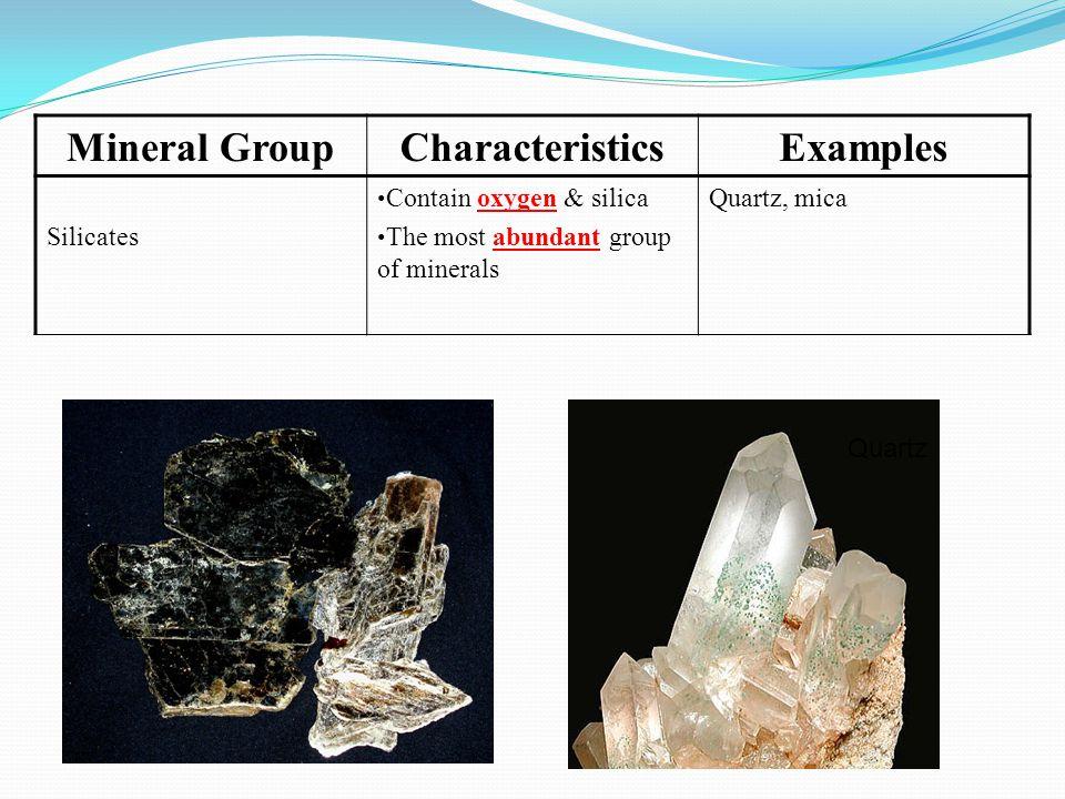 Mineral GroupCharacteristicsExamples Silicates Contain oxygen & silica The most abundant group of minerals Quartz, mica MICA Quartz