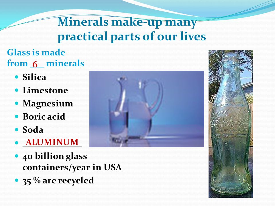 Glass is made from ___ minerals Silica Limestone Magnesium Boric acid Soda _____________ 40 billion glass containers/year in USA 35 % are recycled Minerals make-up many practical parts of our lives 6 ALUMINUM