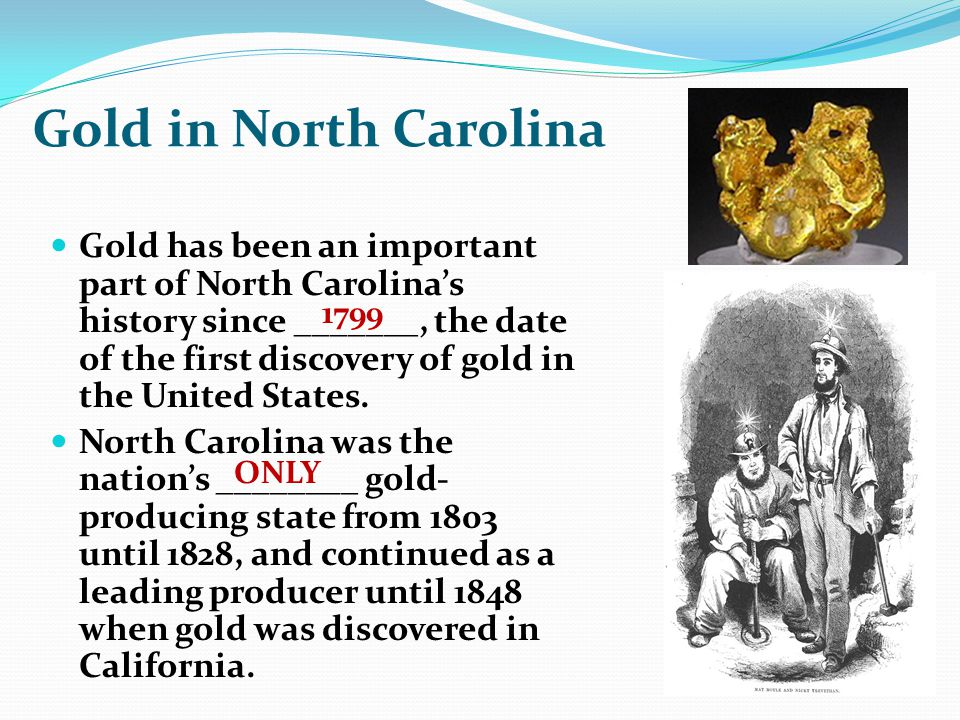 Gold in North Carolina Gold has been an important part of North Carolinas history since _______, the date of the first discovery of gold in the United States.