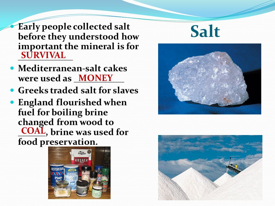 Salt Early people collected salt before they understood how important the mineral is for ____________ Mediterranean-salt cakes were used as ___________ Greeks traded salt for slaves England flourished when fuel for boiling brine changed from wood to ______, brine was used for food preservation.