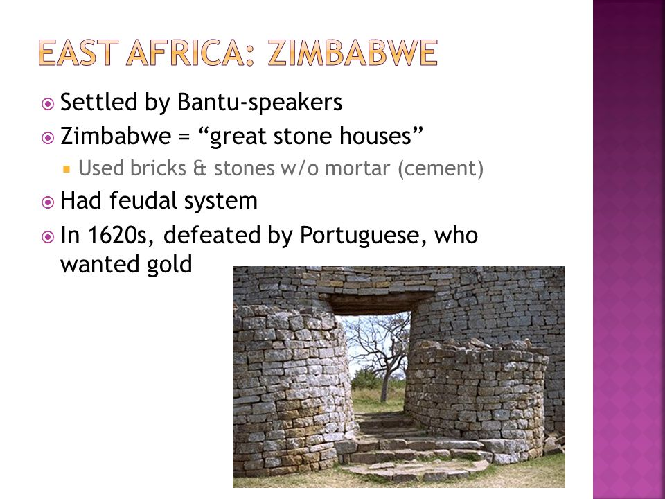 Settled by Bantu-speakers Zimbabwe = great stone houses Used bricks & stones w/o mortar (cement) Had feudal system In 1620s, defeated by Portuguese, who wanted gold