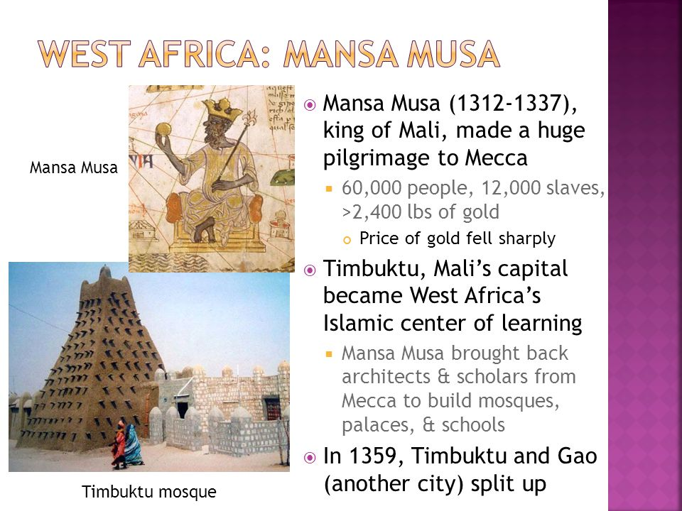 Mansa Musa (1312-1337), king of Mali, made a huge pilgrimage to Mecca 60,000 people, 12,000 slaves, >2,400 lbs of gold Price of gold fell sharply Timbuktu, Malis capital became West Africas Islamic center of learning Mansa Musa brought back architects & scholars from Mecca to build mosques, palaces, & schools In 1359, Timbuktu and Gao (another city) split up Timbuktu mosque Mansa Musa