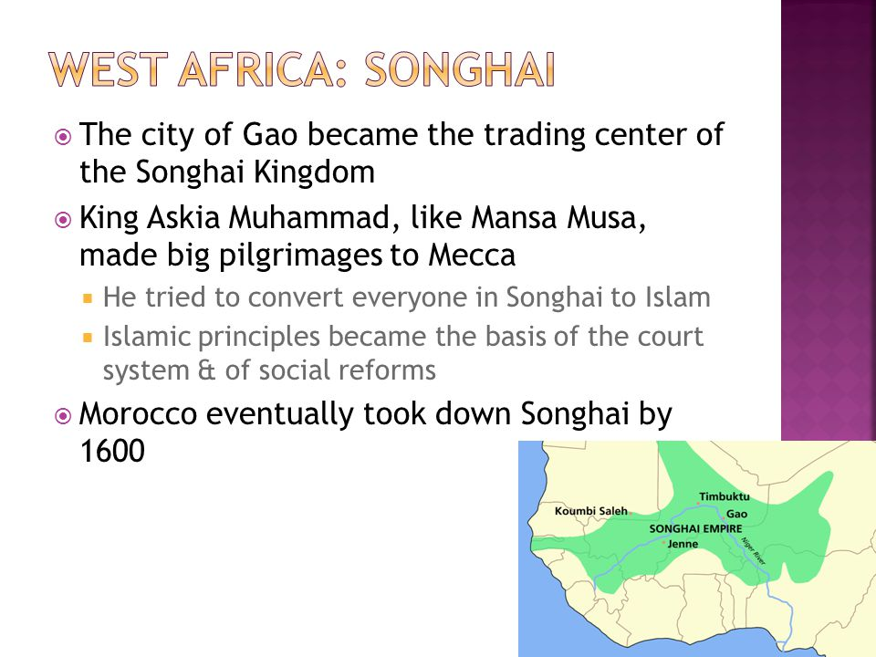 The city of Gao became the trading center of the Songhai Kingdom King Askia Muhammad, like Mansa Musa, made big pilgrimages to Mecca He tried to conve