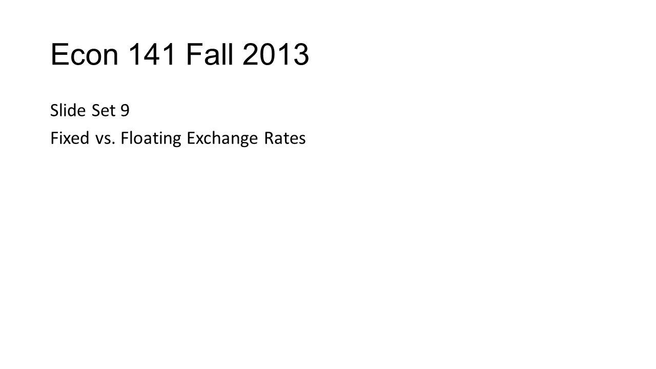 Econ 141 Fall 2013 Slide Set 9 Fixed vs. Floating Exchange Rates