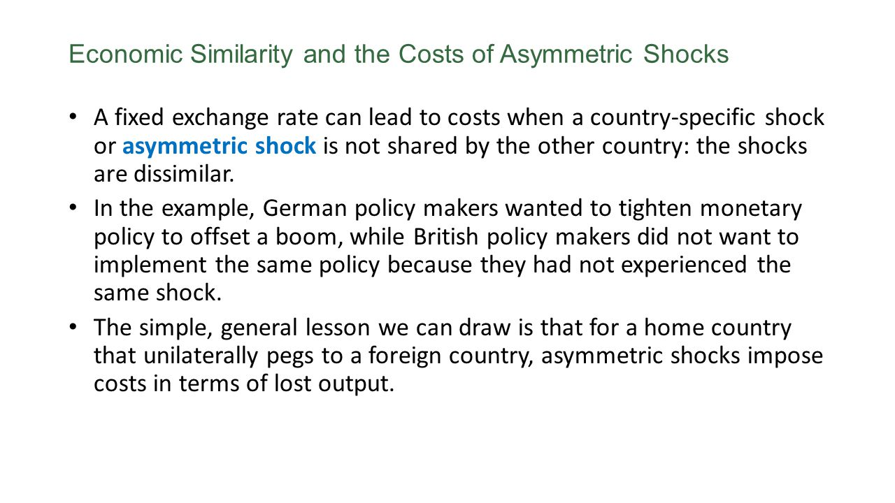 Economic Similarity and the Costs of Asymmetric Shocks A fixed exchange rate can lead to costs when a country-specific shock or asymmetric shock is not shared by the other country: the shocks are dissimilar.