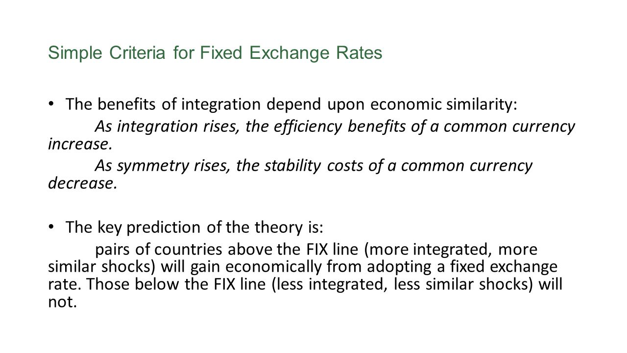 Simple Criteria for Fixed Exchange Rates The benefits of integration depend upon economic similarity: As integration rises, the efficiency benefits of a common currency increase.