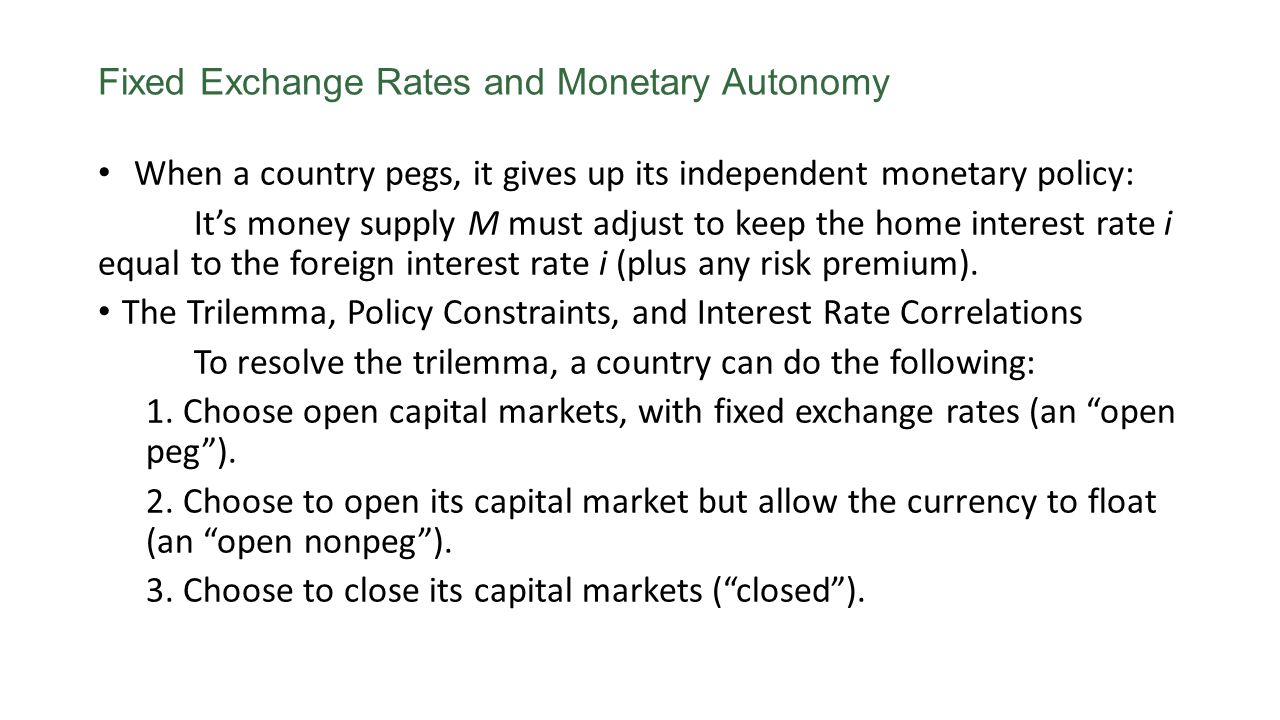 Fixed Exchange Rates and Monetary Autonomy When a country pegs, it gives up its independent monetary policy: Its money supply M must adjust to keep the home interest rate i equal to the foreign interest rate i (plus any risk premium).