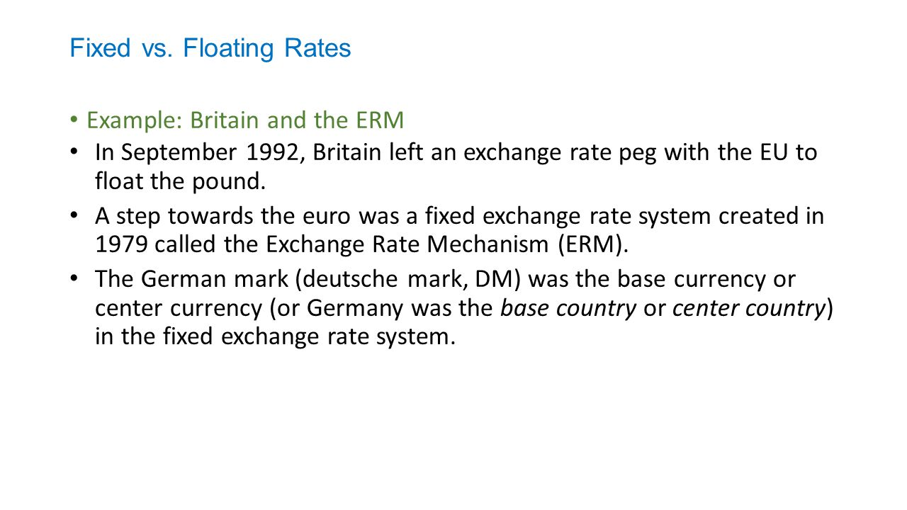 Fixed vs. Floating Rates Example: Britain and the ERM In September 1992, Britain left an exchange rate peg with the EU to float the pound. A step towa