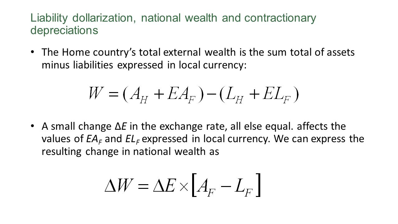 Liability dollarization, national wealth and contractionary depreciations The Home countrys total external wealth is the sum total of assets minus liabilities expressed in local currency: A small change ΔE in the exchange rate, all else equal.