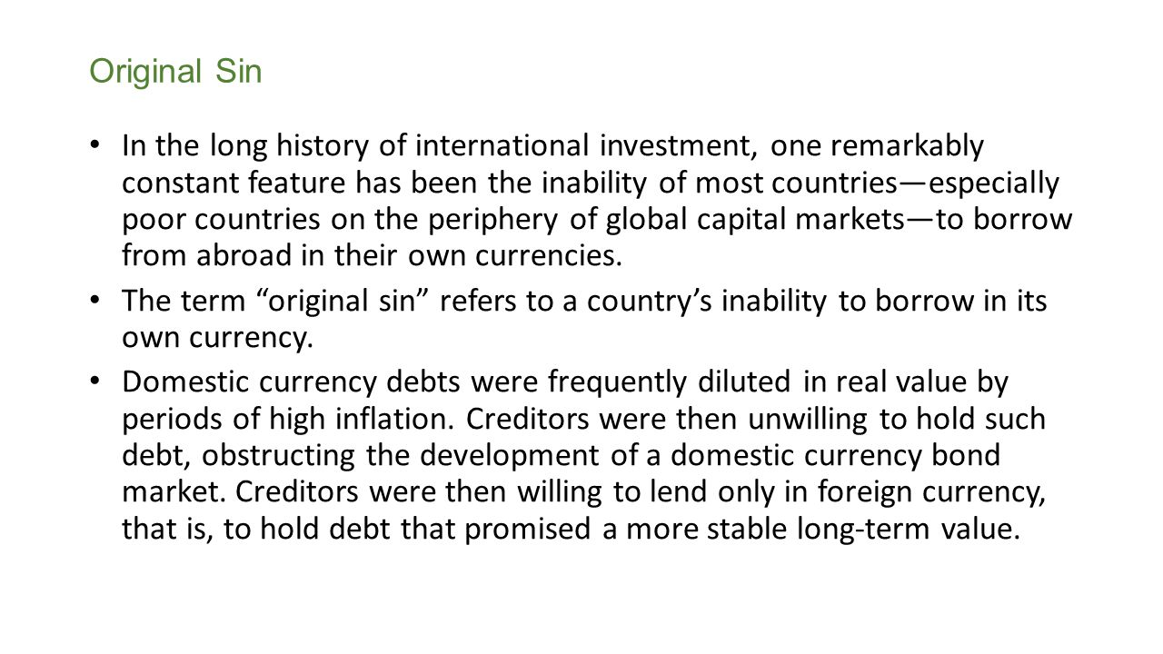 Original Sin In the long history of international investment, one remarkably constant feature has been the inability of most countriesespecially poor countries on the periphery of global capital marketsto borrow from abroad in their own currencies.