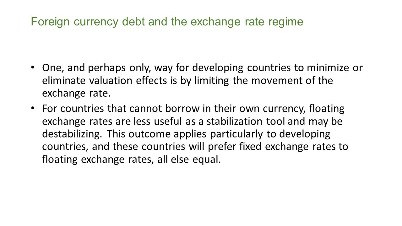 Foreign currency debt and the exchange rate regime One, and perhaps only, way for developing countries to minimize or eliminate valuation effects is by limiting the movement of the exchange rate.