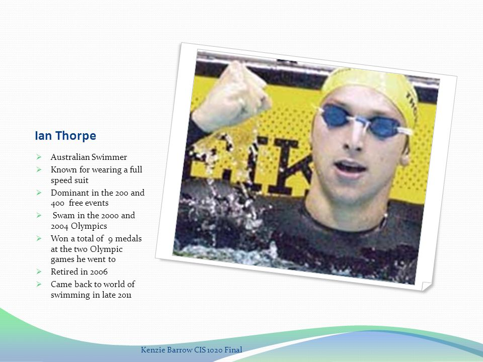 Ian Thorpe Australian Swimmer Known for wearing a full speed suit Dominant in the 200 and 400 free events Swam in the 2000 and 2004 Olympics Won a total of 9 medals at the two Olympic games he went to Retired in 2006 Came back to world of swimming in late 2011 Kenzie Barrow CIS 1020 Final