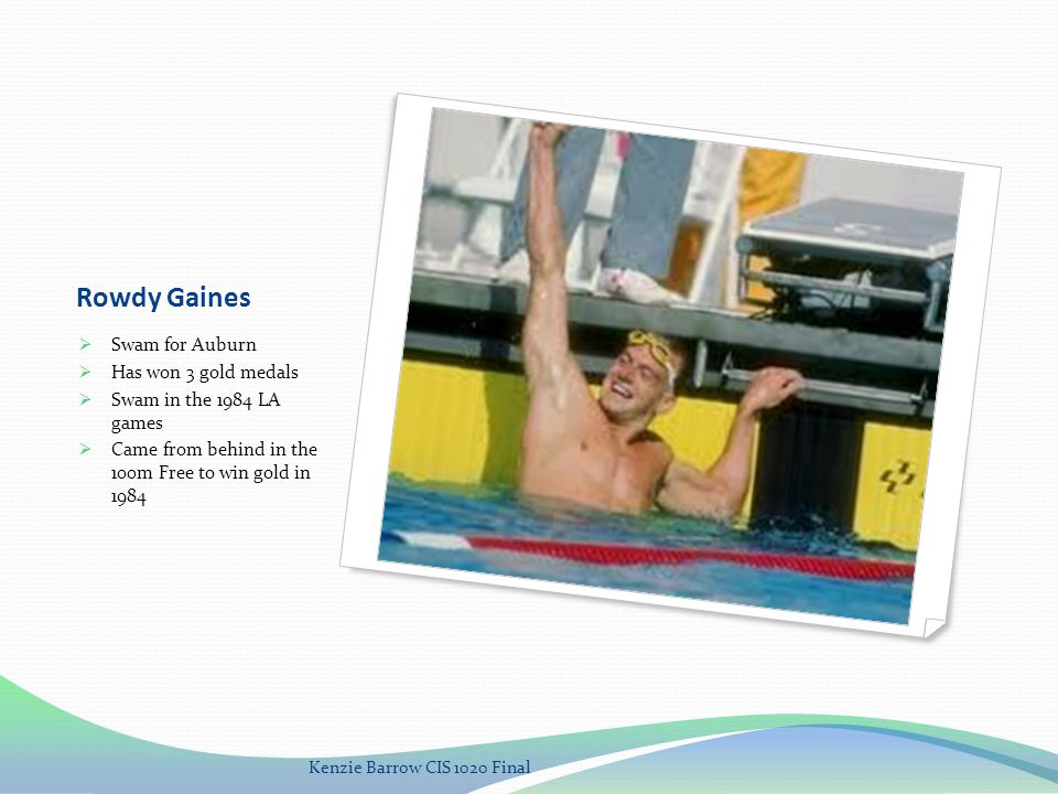 Rowdy Gaines Swam for Auburn Has won 3 gold medals Swam in the 1984 LA games Came from behind in the 100m Free to win gold in 1984 Kenzie Barrow CIS 1020 Final