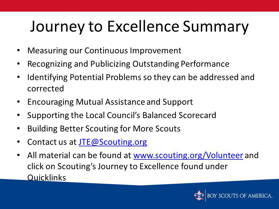 Journey to Excellence Summary Measuring our Continuous Improvement Recognizing and Publicizing Outstanding Performance Identifying Potential Problems so they can be addressed and corrected Encouraging Mutual Assistance and Support Supporting the Local Councils Balanced Scorecard Building Better Scouting for More Scouts Contact us at All material can be found at   and click on Scoutings Journey to Excellence found under Quicklinkswww.scouting.org/Volunteer