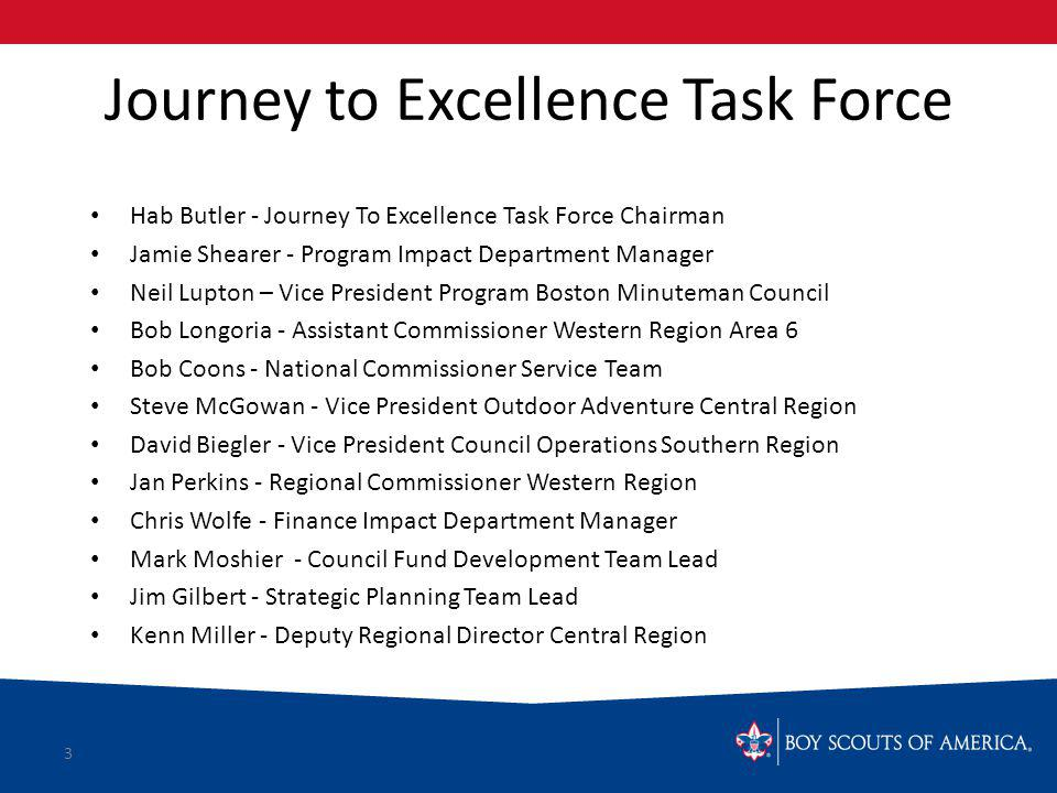 Journey to Excellence Task Force Hab Butler - Journey To Excellence Task Force Chairman Jamie Shearer - Program Impact Department Manager Neil Lupton – Vice President Program Boston Minuteman Council Bob Longoria - Assistant Commissioner Western Region Area 6 Bob Coons - National Commissioner Service Team Steve McGowan - Vice President Outdoor Adventure Central Region David Biegler - Vice President Council Operations Southern Region Jan Perkins - Regional Commissioner Western Region Chris Wolfe - Finance Impact Department Manager Mark Moshier - Council Fund Development Team Lead Jim Gilbert - Strategic Planning Team Lead Kenn Miller - Deputy Regional Director Central Region 3