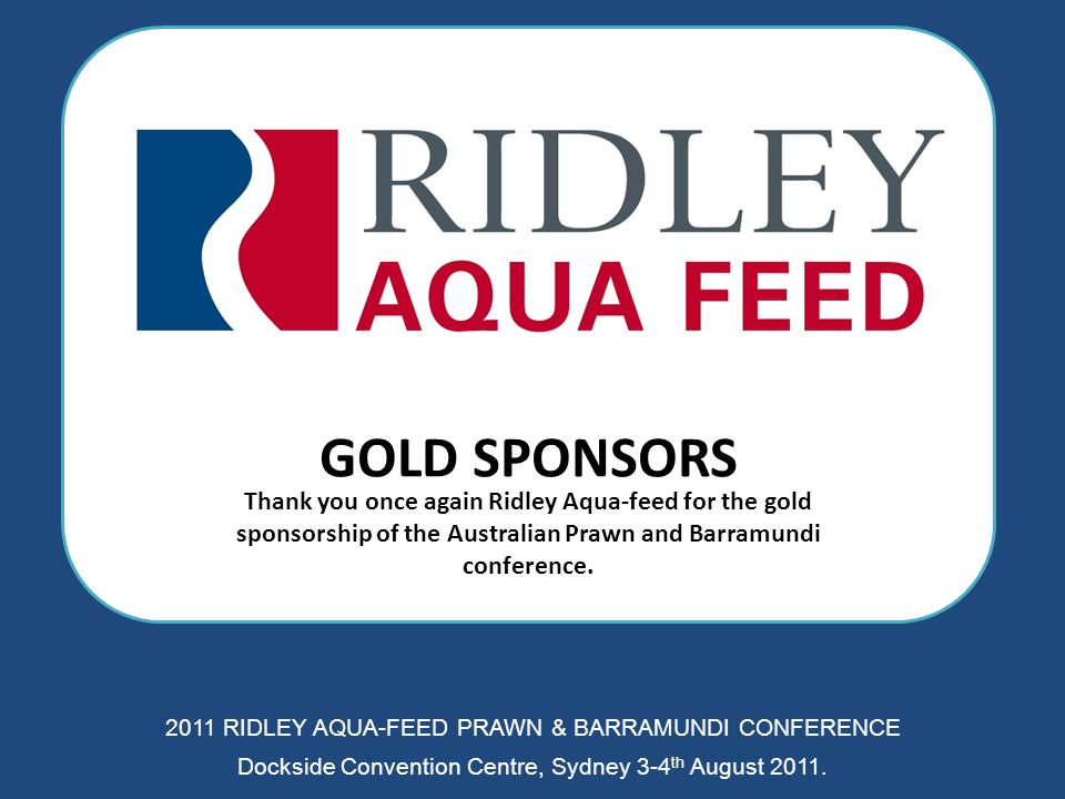 GOLD SPONSORS Thank you once again Ridley Aqua-feed for the gold sponsorship of the Australian Prawn and Barramundi conference. 2011 RIDLEY AQUA-FEED