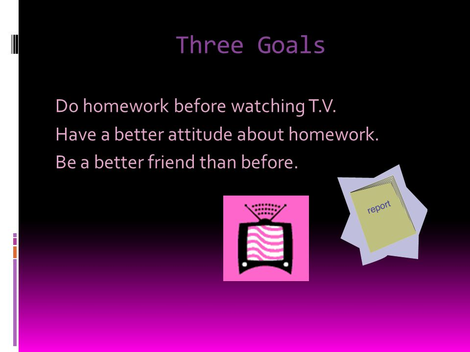 Three Goals Do homework before watching T.V. Have a better attitude about homework.