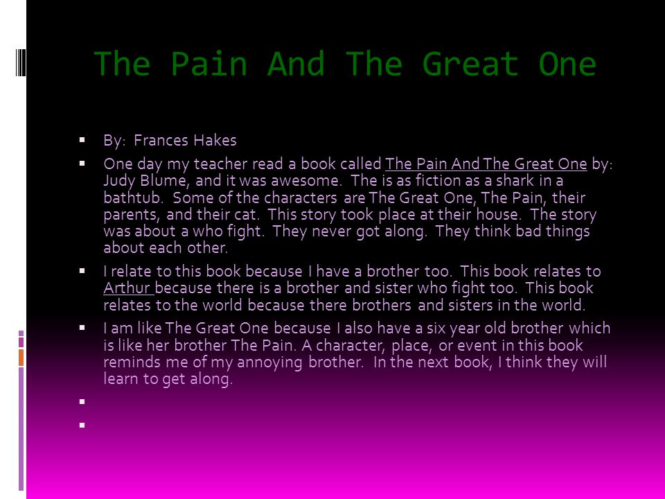 The Pain And The Great One By: Frances Hakes One day my teacher read a book called The Pain And The Great One by: Judy Blume, and it was awesome.