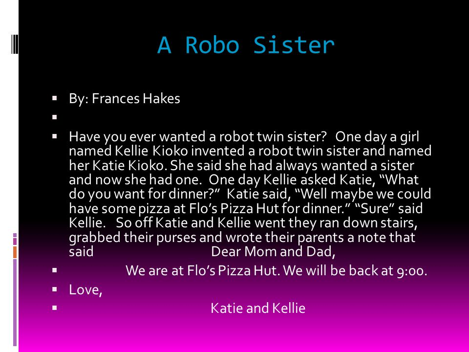 A Robo Sister By: Frances Hakes Have you ever wanted a robot twin sister.