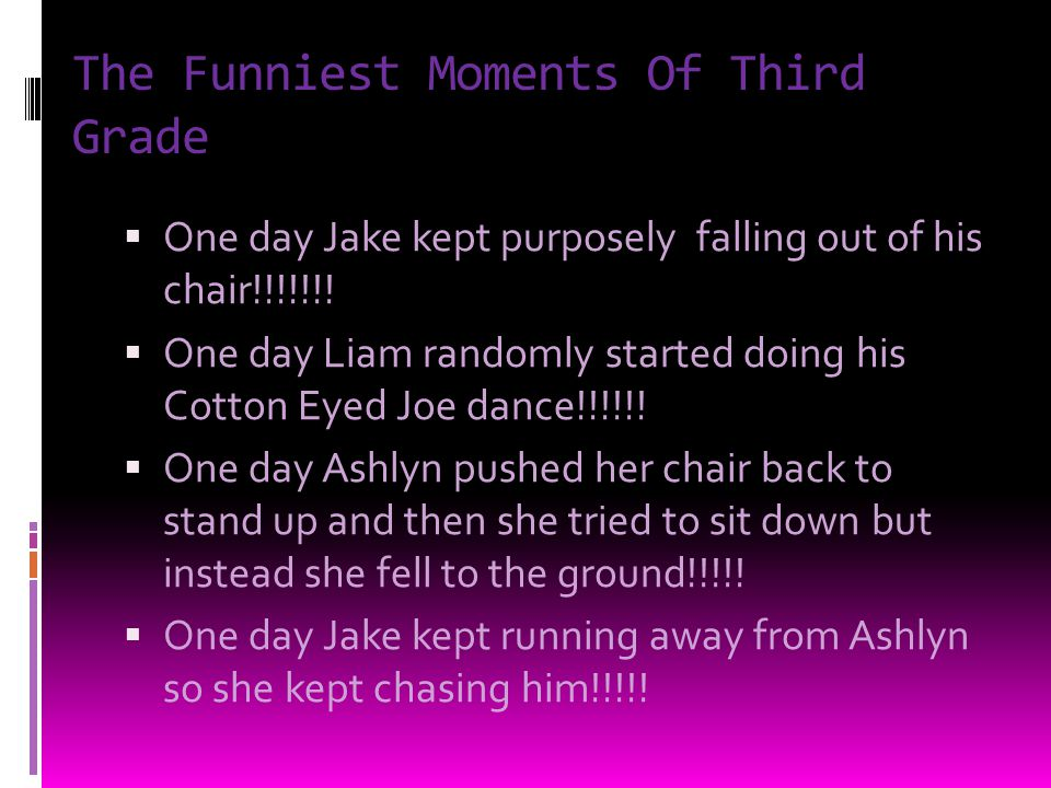 The Funniest Moments Of Third Grade One day Jake kept purposely falling out of his chair!!!!!!.