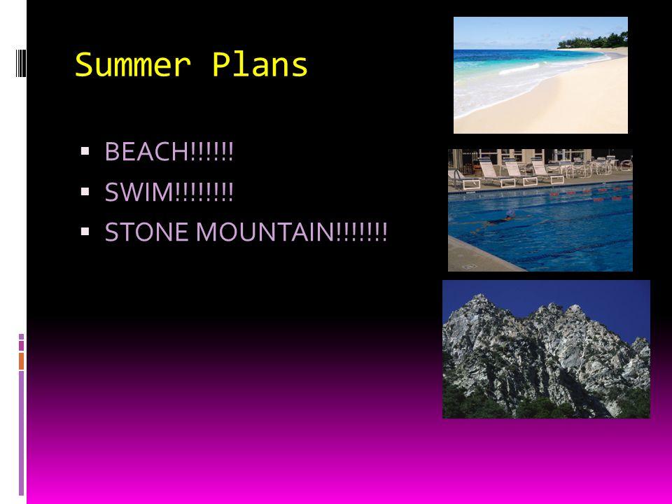 Summer Plans BEACH!!!!!! SWIM!!!!!!!! STONE MOUNTAIN!!!!!!!