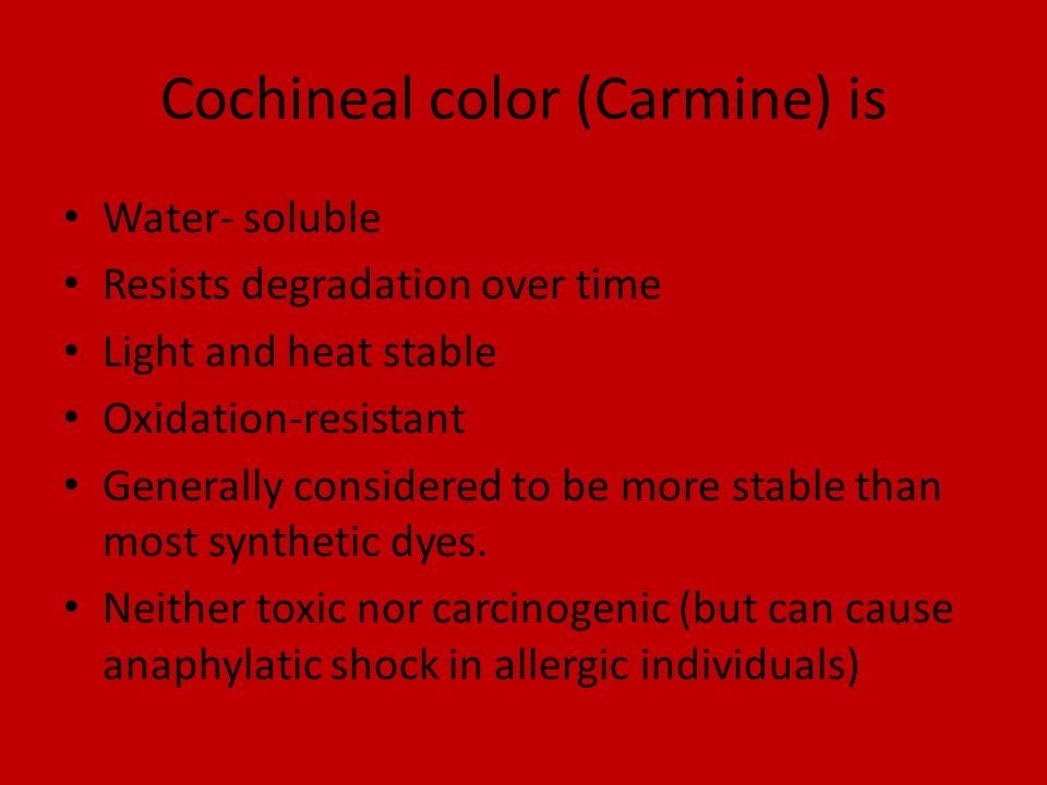 Cochineal color (Carmine) is Water- soluble Resists degradation over time Light and heat stable Oxidation-resistant Generally considered to be more stable than most synthetic dyes.