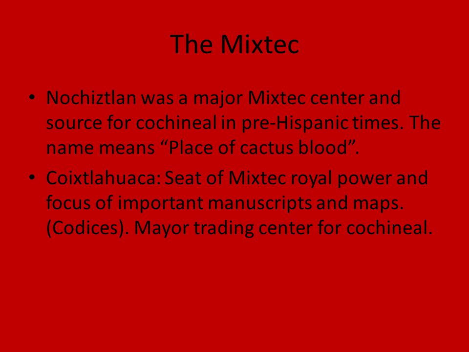 The Mixtec Nochiztlan was a major Mixtec center and source for cochineal in pre-Hispanic times.