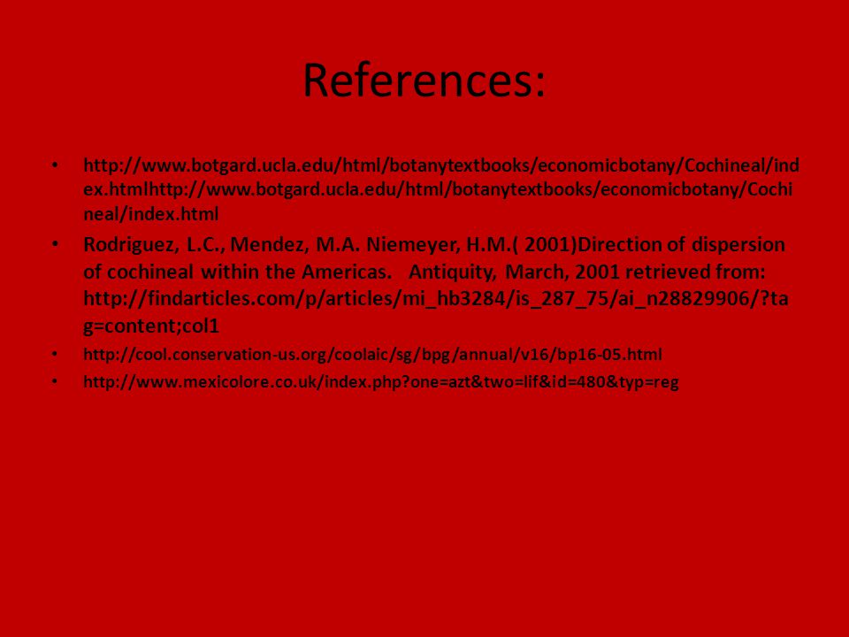References: http://www.botgard.ucla.edu/html/botanytextbooks/economicbotany/Cochineal/ind ex.htmlhttp://www.botgard.ucla.edu/html/botanytextbooks/economicbotany/Cochi neal/index.html Rodriguez, L.C., Mendez, M.A.