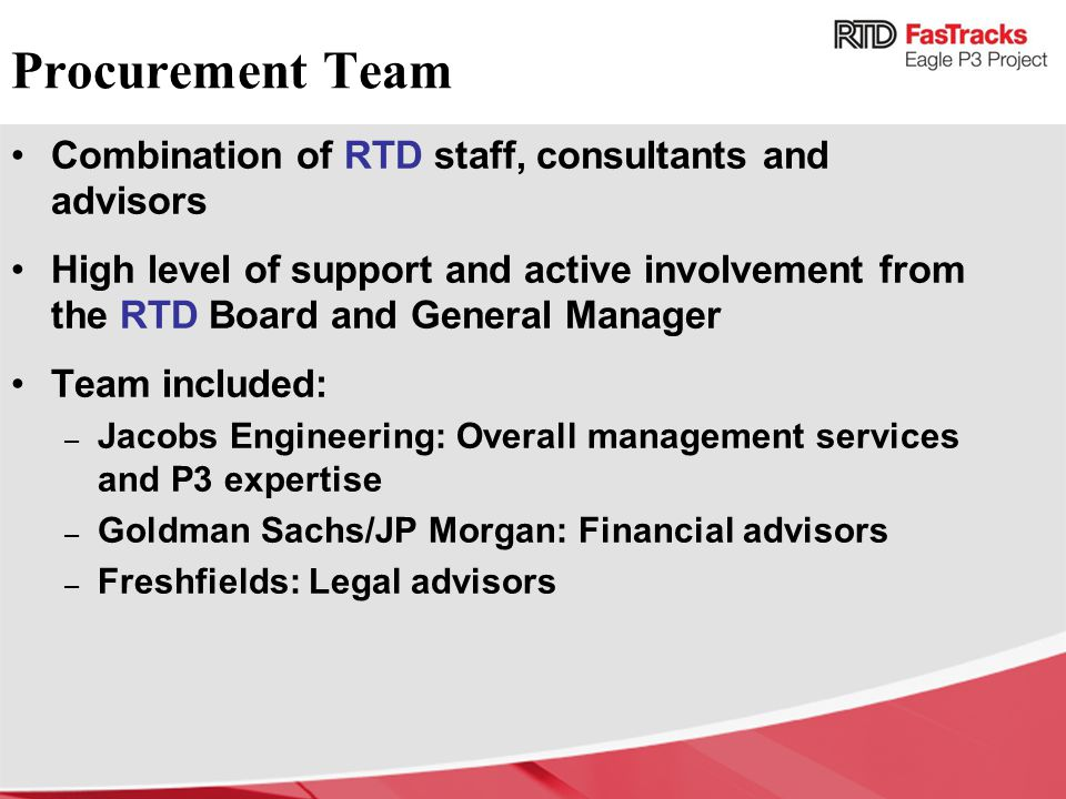 Procurement Team Combination of RTD staff, consultants and advisors High level of support and active involvement from the RTD Board and General Manager Team included: – Jacobs Engineering: Overall management services and P3 expertise – Goldman Sachs/JP Morgan: Financial advisors – Freshfields: Legal advisors
