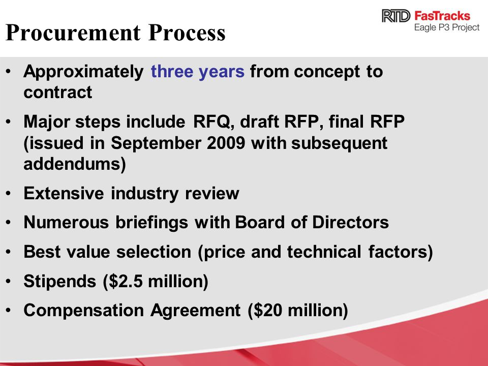 Procurement Process Approximately three years from concept to contract Major steps include RFQ, draft RFP, final RFP (issued in September 2009 with subsequent addendums) Extensive industry review Numerous briefings with Board of Directors Best value selection (price and technical factors) Stipends ($2.5 million) Compensation Agreement ($20 million)