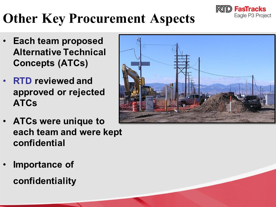 Other Key Procurement Aspects Each team proposed Alternative Technical Concepts (ATCs) RTD reviewed and approved or rejected ATCs ATCs were unique to each team and were kept confidential Importance of confidentiality
