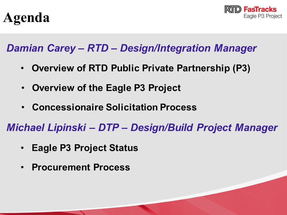 Agenda Damian Carey – RTD – Design/Integration Manager Overview of RTD Public Private Partnership (P3) Overview of the Eagle P3 Project Concessionaire Solicitation Process Michael Lipinski – DTP – Design/Build Project Manager Eagle P3 Project Status Procurement Process